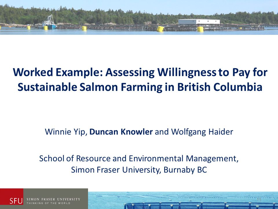 Worked Example: Assessing Willingness to Pay for Sustainable Salmon Farming in British Columbia Winnie Yip, Duncan Knowler and Wolfgang Haider School
