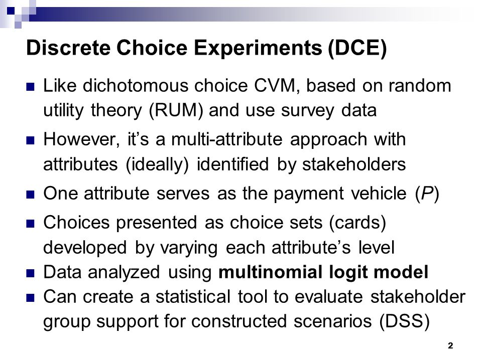 Discrete Choice Experiments (DCE) Like dichotomous choice CVM, based on random utility theory (RUM) and use survey data However, it's a multi-attribut