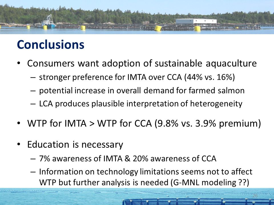 Conclusions Consumers want adoption of sustainable aquaculture – stronger preference for IMTA over CCA (44% vs. 16%) – potential increase in overall d