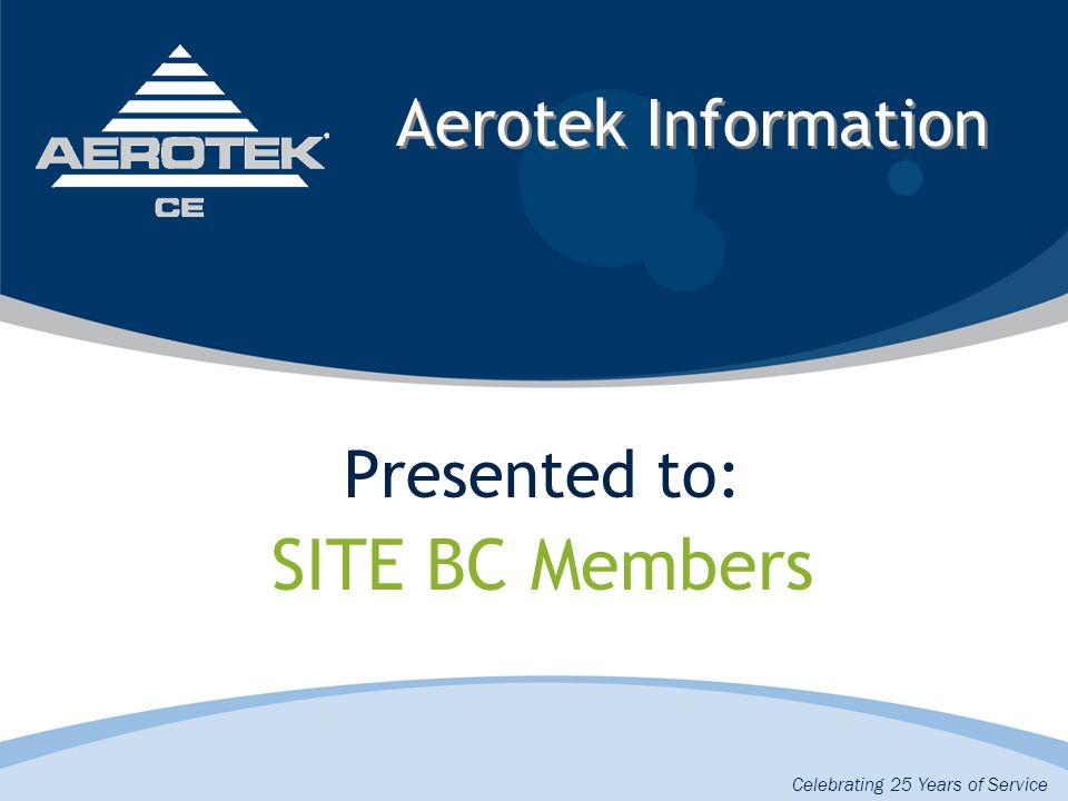 Aerotek Information Presented to: SITE BC Members Celebrating 25 Years of Service