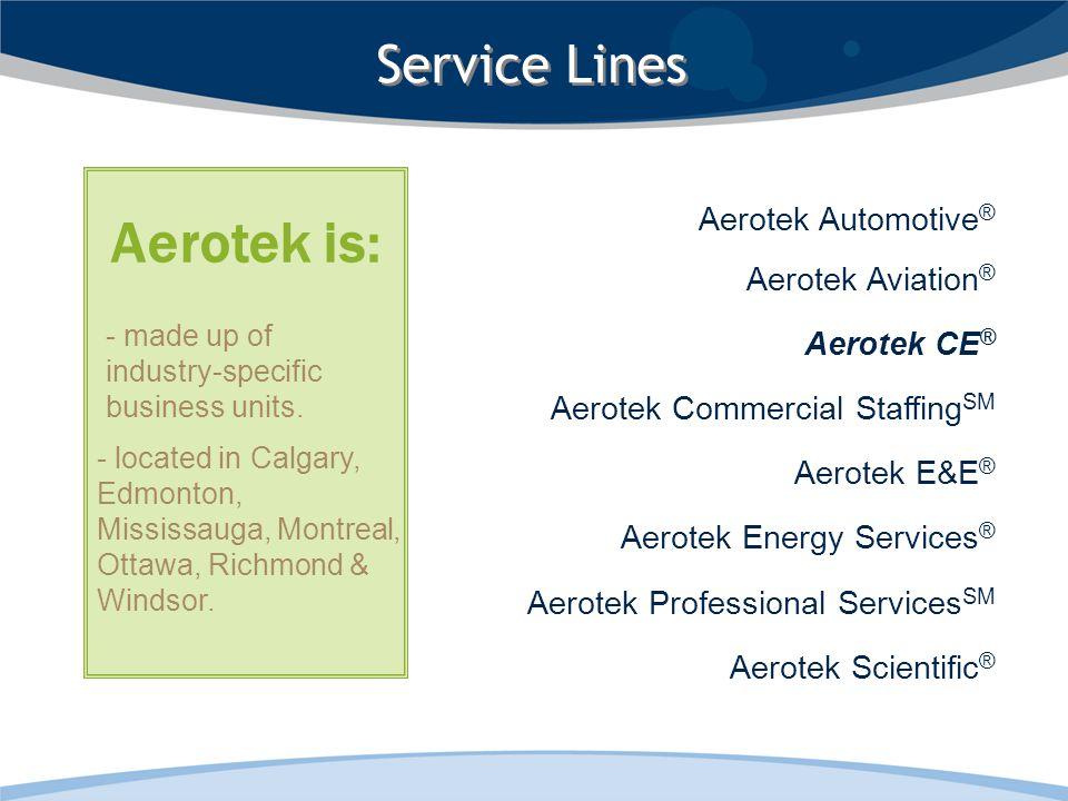 Aerotek Automotive ® Aerotek Aviation ® Aerotek CE ® Aerotek Commercial Staffing SM Aerotek E&E ® Aerotek Energy Services ® Aerotek Professional Services SM Aerotek Scientific ® Service Lines - located in Calgary, Edmonton, Mississauga, Montreal, Ottawa, Richmond & Windsor.