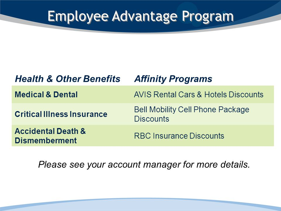 Employee Advantage Program Health & Other BenefitsAffinity Programs Medical & DentalAVIS Rental Cars & Hotels Discounts Critical Illness Insurance Bell Mobility Cell Phone Package Discounts Accidental Death & Dismemberment RBC Insurance Discounts Please see your account manager for more details.