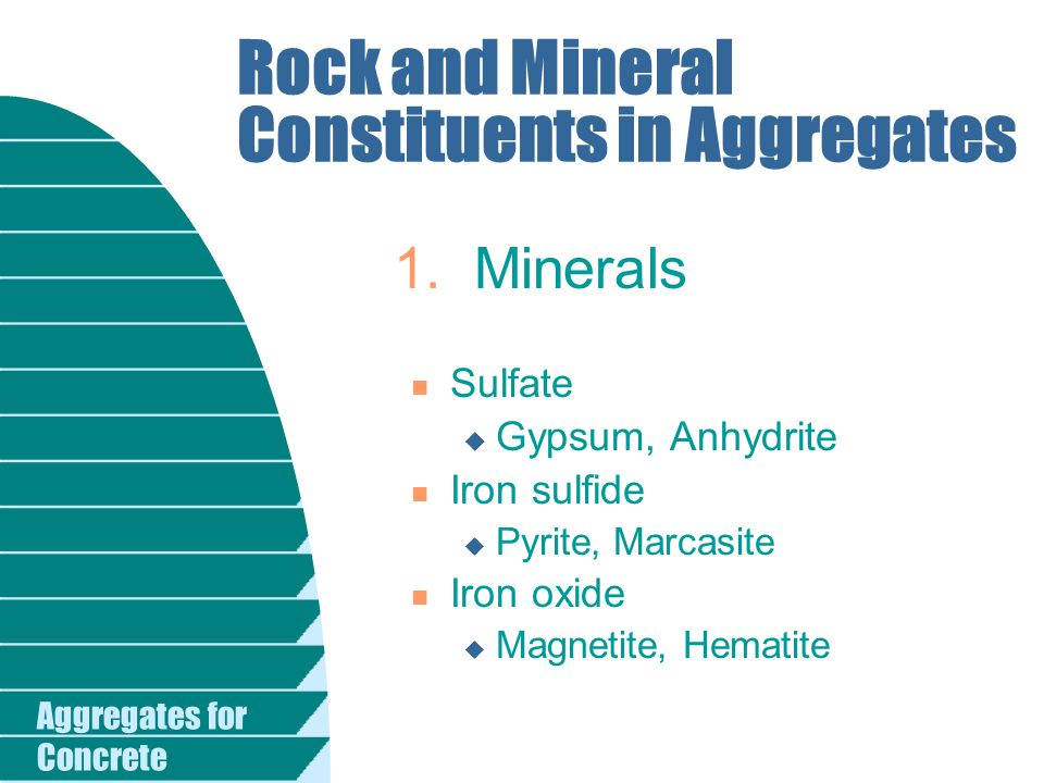 Aggregates for Concrete Rock and Mineral Constituents in Aggregates n Sulfate u Gypsum, Anhydrite n Iron sulfide u Pyrite, Marcasite n Iron oxide u Ma