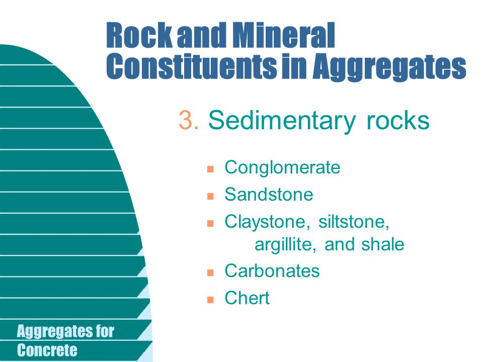 Aggregates for Concrete Rock and Mineral Constituents in Aggregates n Conglomerate n Sandstone n Claystone, siltstone, argillite, and shale n Carbonat