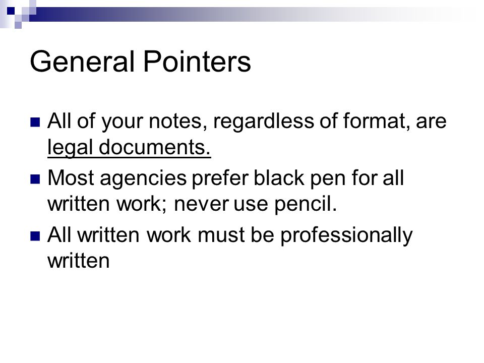 General Pointers All of your notes, regardless of format, are legal documents.