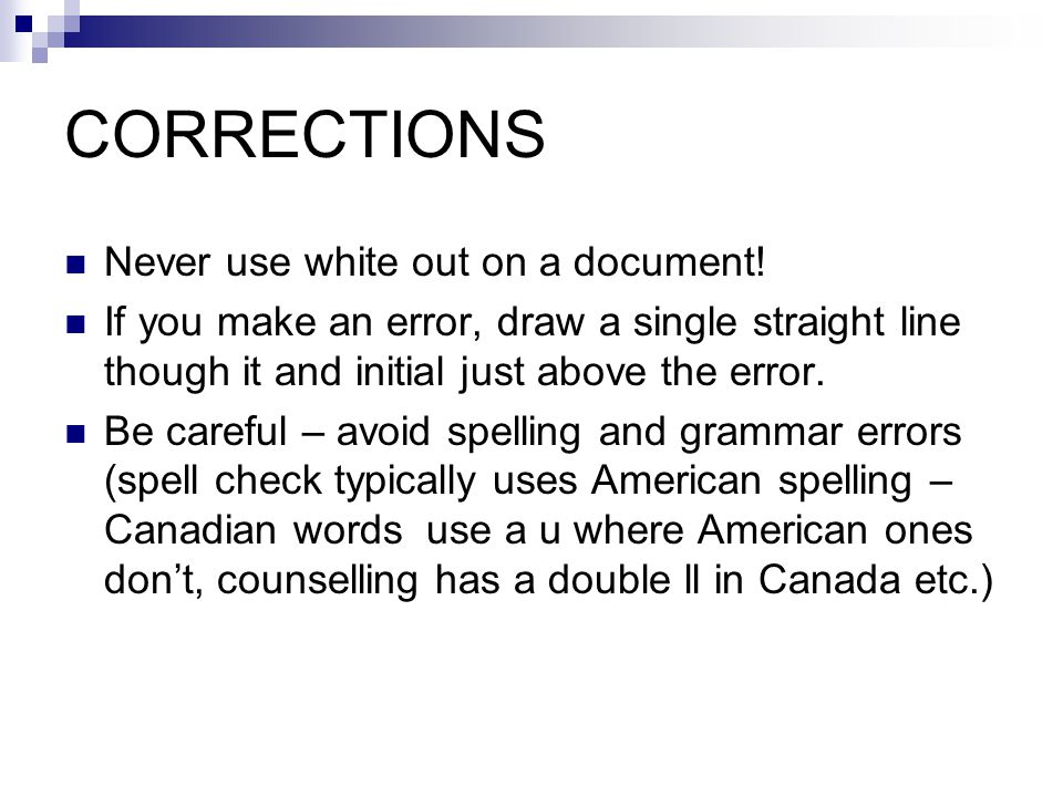 CORRECTIONS Never use white out on a document.