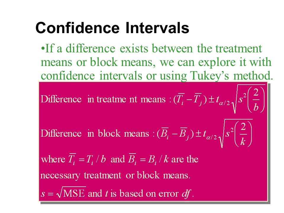 Confidence Intervals If a difference exists between the treatment means or block means, we can explore it with confidence intervals or using Tukey's method.