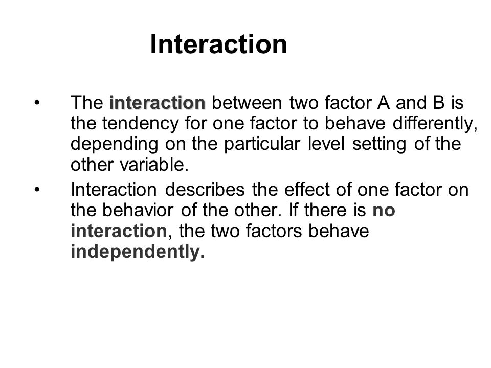 interactionThe interaction between two factor A and B is the tendency for one factor to behave differently, depending on the particular level setting of the other variable.