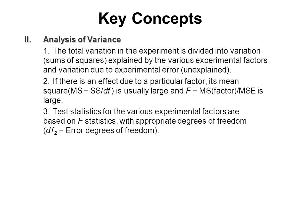 Key Concepts II.Analysis of Variance 1.The total variation in the experiment is divided into variation (sums of squares) explained by the various experimental factors and variation due to experimental error (unexplained).