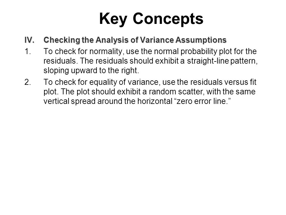 Key Concepts IV.Checking the Analysis of Variance Assumptions 1.To check for normality, use the normal probability plot for the residuals.