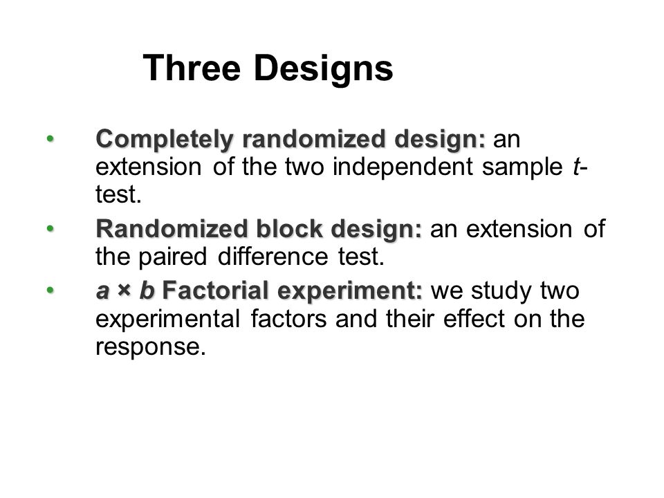 Three Designs Completely randomized design:Completely randomized design: an extension of the two independent sample t- test.