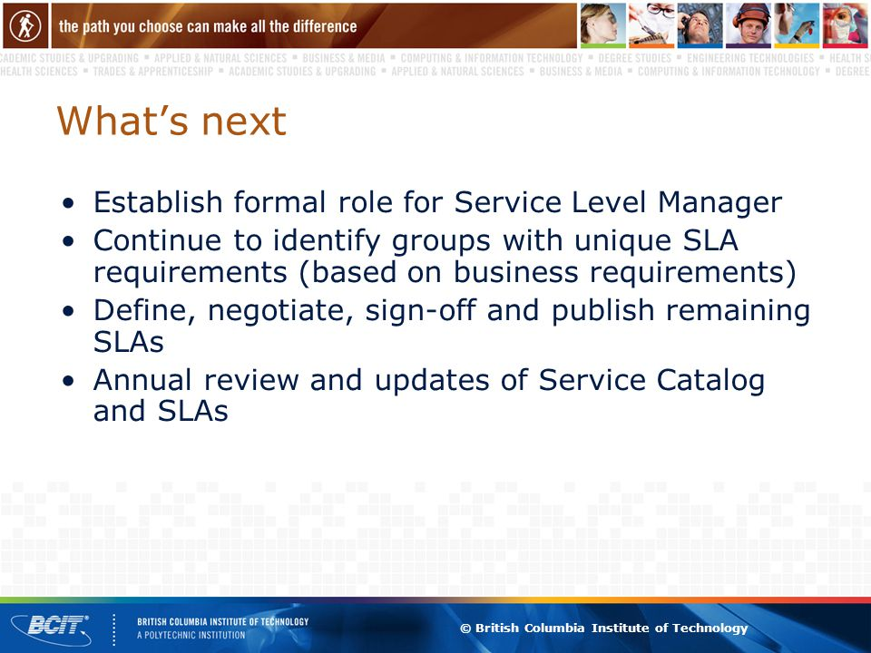 © British Columbia Institute of Technology What's next Establish formal role for Service Level Manager Continue to identify groups with unique SLA requirements (based on business requirements) Define, negotiate, sign-off and publish remaining SLAs Annual review and updates of Service Catalog and SLAs