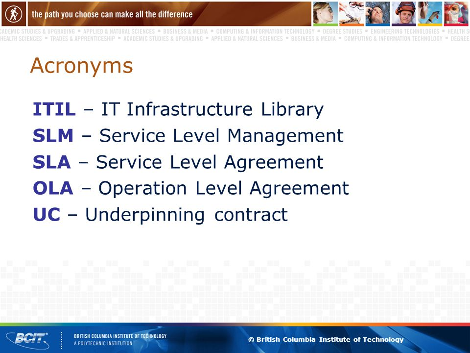 © British Columbia Institute of Technology Acronyms ITIL – IT Infrastructure Library SLM – Service Level Management SLA – Service Level Agreement OLA – Operation Level Agreement UC – Underpinning contract