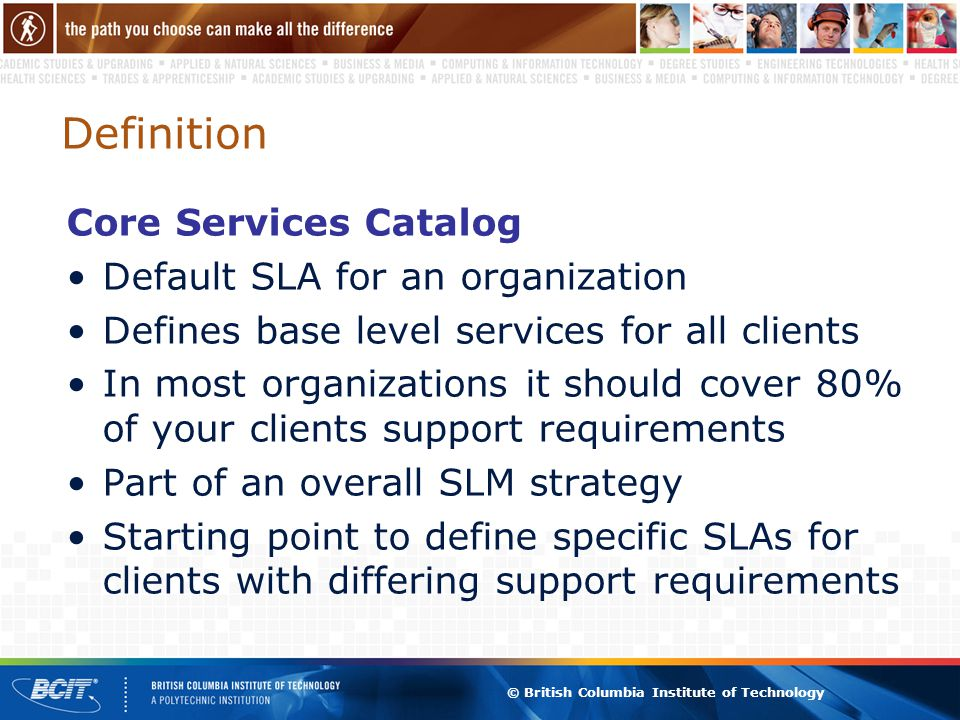 © British Columbia Institute of Technology Definition Core Services Catalog Default SLA for an organization Defines base level services for all clients In most organizations it should cover 80% of your clients support requirements Part of an overall SLM strategy Starting point to define specific SLAs for clients with differing support requirements