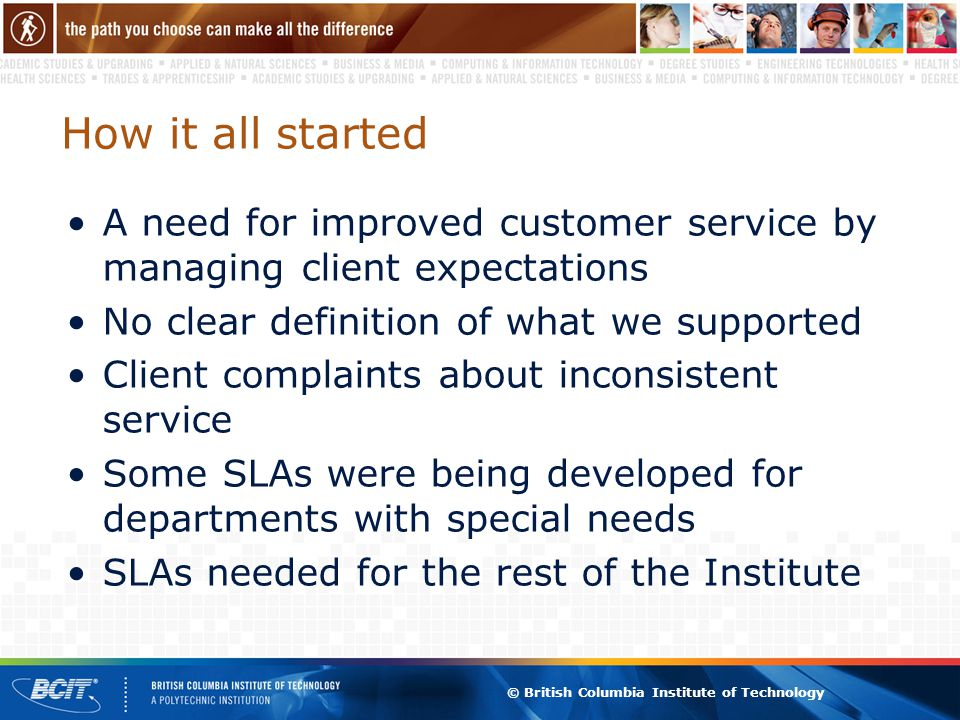 © British Columbia Institute of Technology How it all started A need for improved customer service by managing client expectations No clear definition of what we supported Client complaints about inconsistent service Some SLAs were being developed for departments with special needs SLAs needed for the rest of the Institute