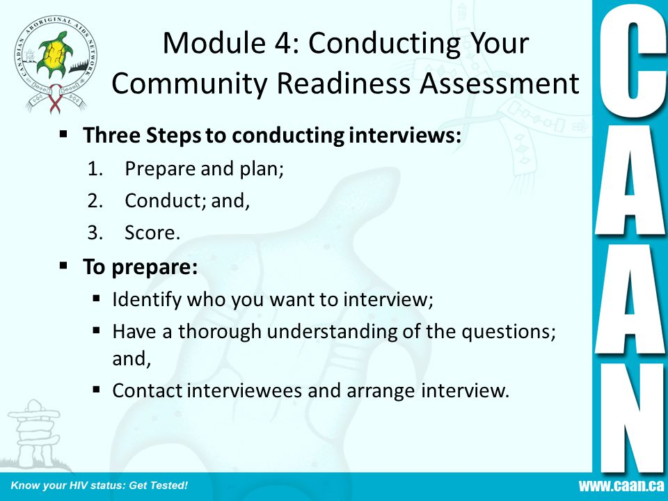 Module 4: Conducting Your Community Readiness Assessment  Three Steps to conducting interviews: 1.Prepare and plan; 2.Conduct; and, 3.Score.  To pre