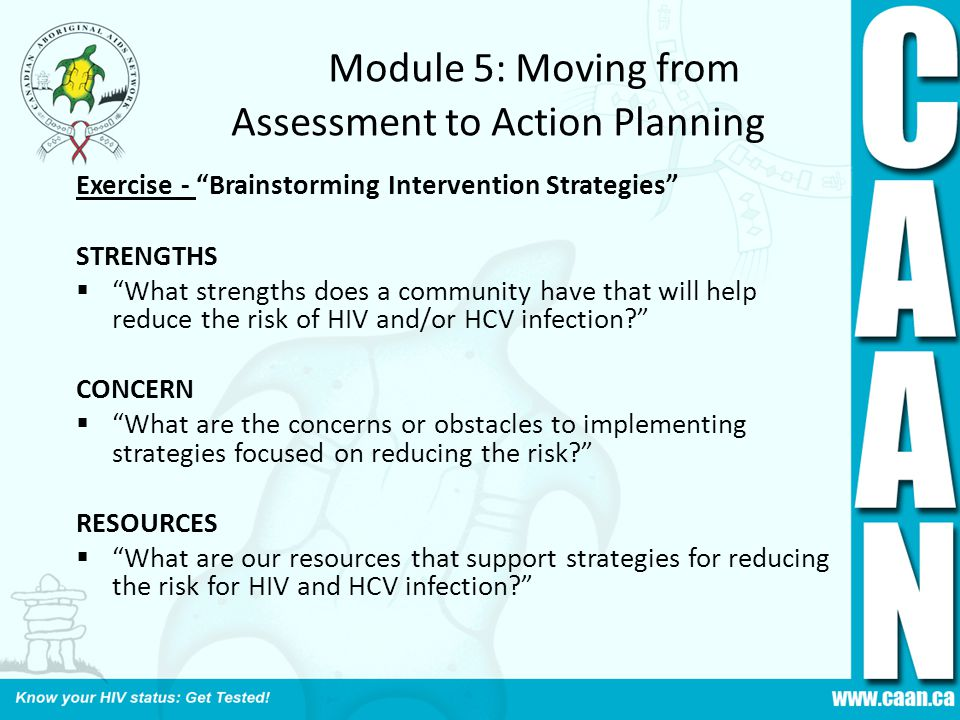 Module 5: Moving from Assessment to Action Planning Exercise - Brainstorming Intervention Strategies STRENGTHS  What strengths does a community have that will help reduce the risk of HIV and/or HCV infection? CONCERN  What are the concerns or obstacles to implementing strategies focused on reducing the risk? RESOURCES  What are our resources that support strategies for reducing the risk for HIV and HCV infection?