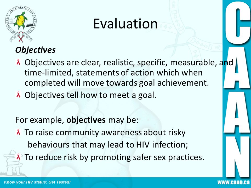 Evaluation Objectives Objectives are clear, realistic, specific, measurable, and time-limited, statements of action which when completed will move towards goal achievement.