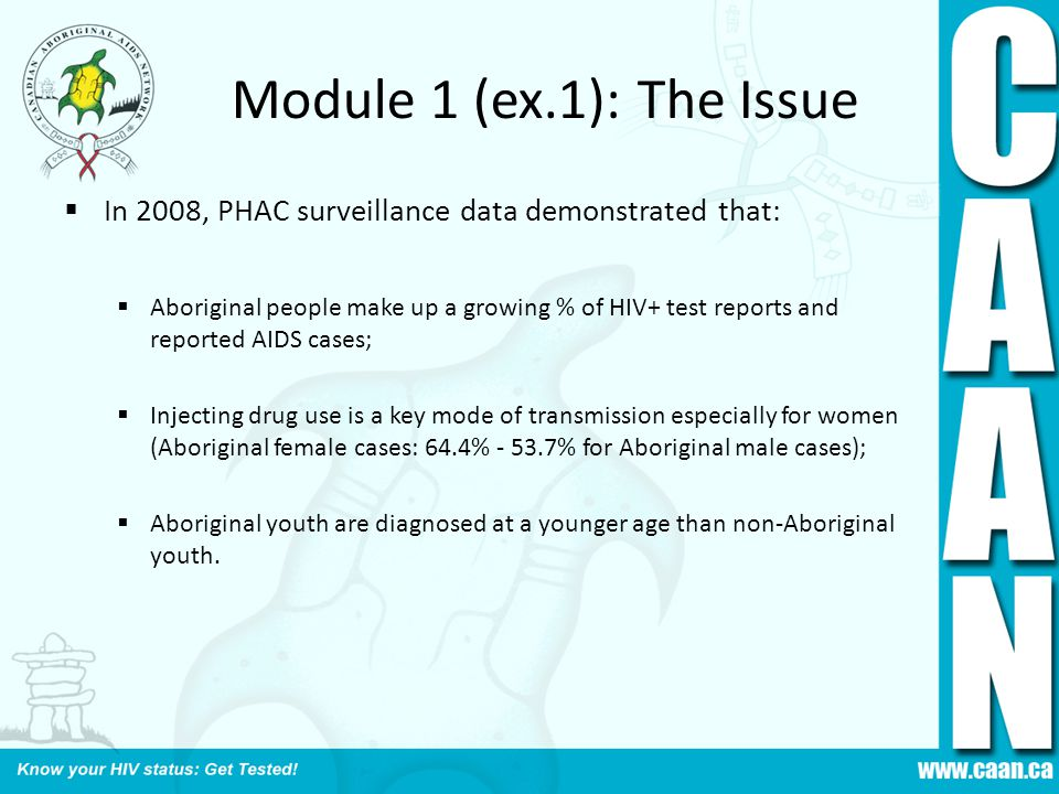 Module 1 (ex.1): The Issue  In 2008, PHAC surveillance data demonstrated that:  Aboriginal people make up a growing % of HIV+ test reports and repor
