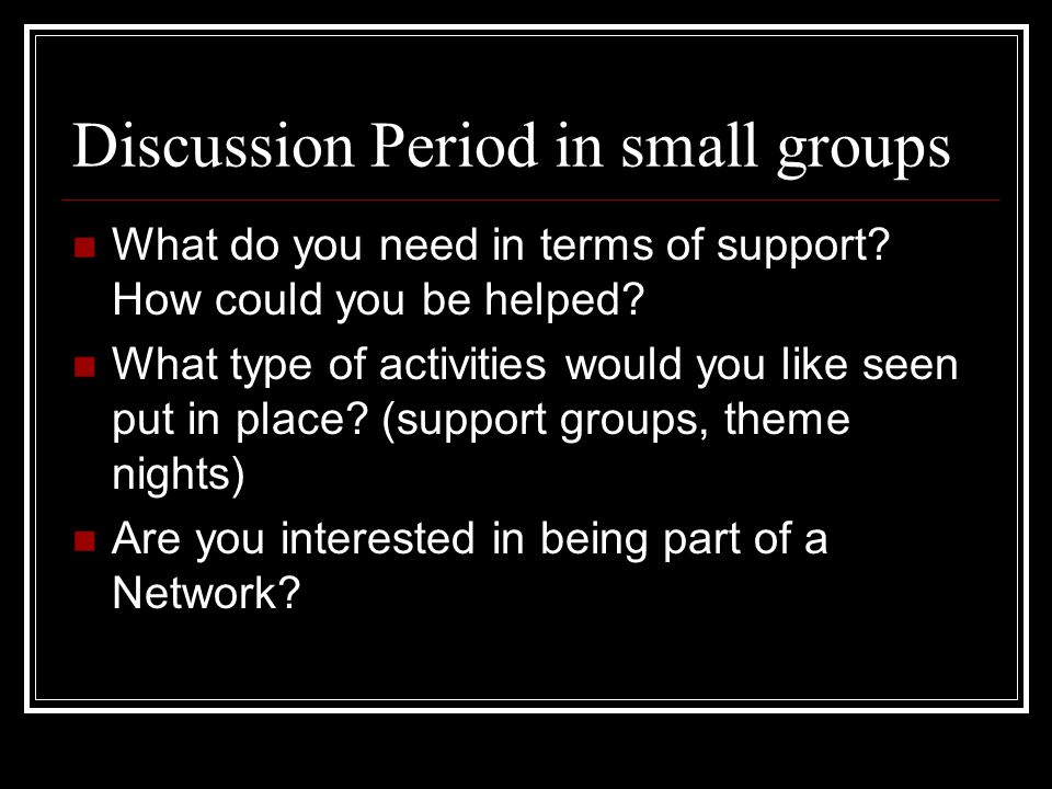 Discussion Period in small groups What do you need in terms of support.