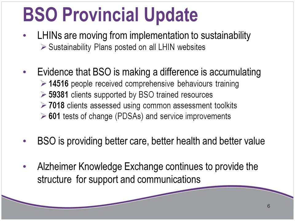 BSO in Central East - Strategy Phased - start with LTC and then move to Community 1.LTCH Stream 2.Community Stream Integrated Care Team to leverage current resources and expertise: 1.LTC Team – LTC staff and physicians; Psycho-Geriatric Resource Consultants (PRCs); NPSTAT (nurse practitioner led outreach to LTC); Geriatric Mental Health Outreach Teams (GMHOT), acute/tertiary care hospitals 2.Community Team – CCAC, Community Support Services; Primary Care, PRCs; GAIN (Geriatric Assessment and Implementation Network); Geriatric Mental Health Outreach Teams (GMHOT), acute/tertiary care hospitals 7