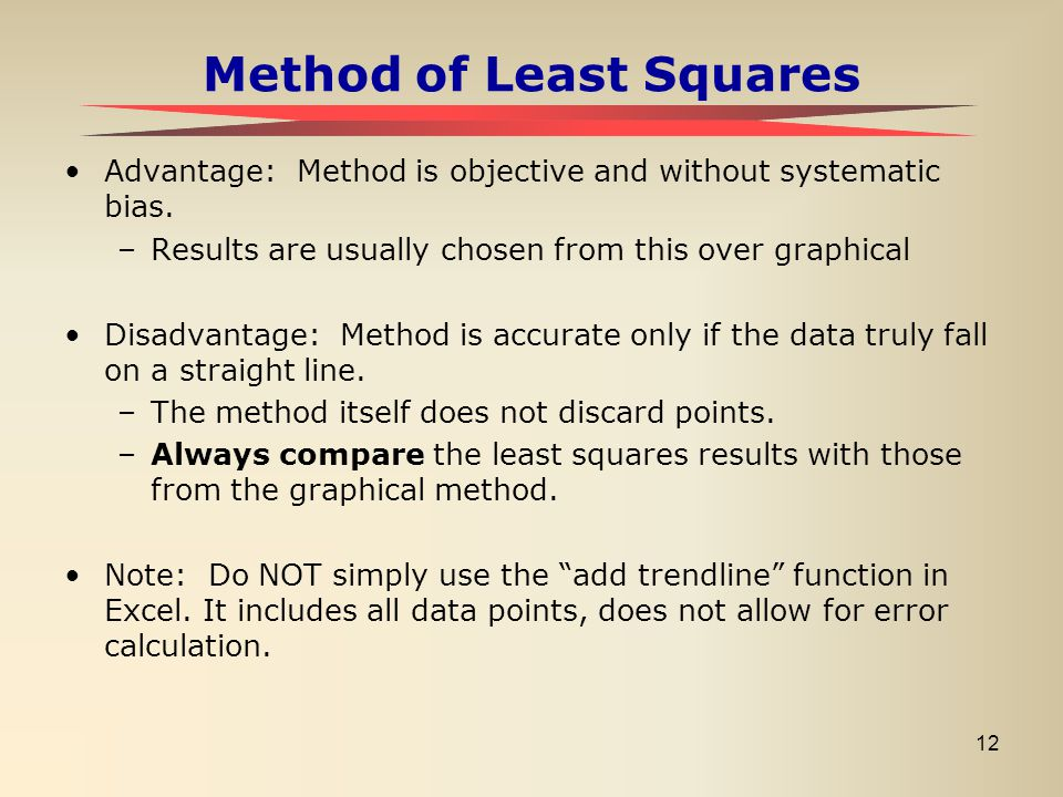 12 Method of Least Squares Advantage: Method is objective and without systematic bias. –Results are usually chosen from this over graphical Disadvanta