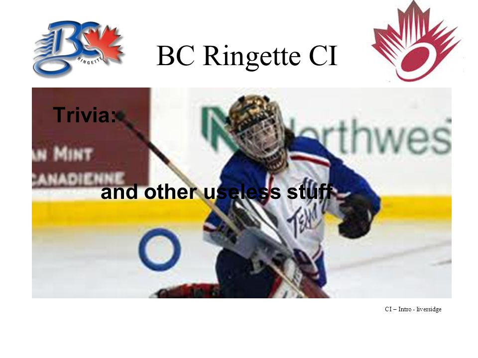 BC Ringette CI Opening Introductions Name Where the coach coaches What level the coach coaches Total Years of experience CI – Intro - liversidge