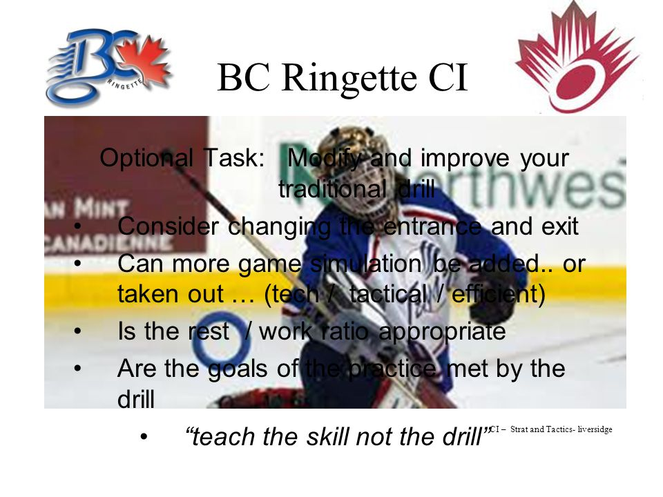 BC Ringette CI Optional Task: Modify and improve your traditional drill Consider changing the entrance and exit Can more game simulation be added..