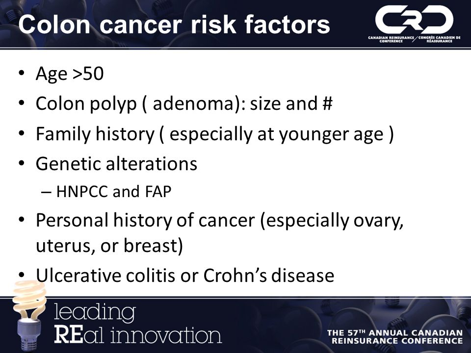 Colon cancer risk factors Age >50 Colon polyp ( adenoma): size and # Family history ( especially at younger age ) Genetic alterations – HNPCC and FAP Personal history of cancer (especially ovary, uterus, or breast) Ulcerative colitis or Crohn's disease