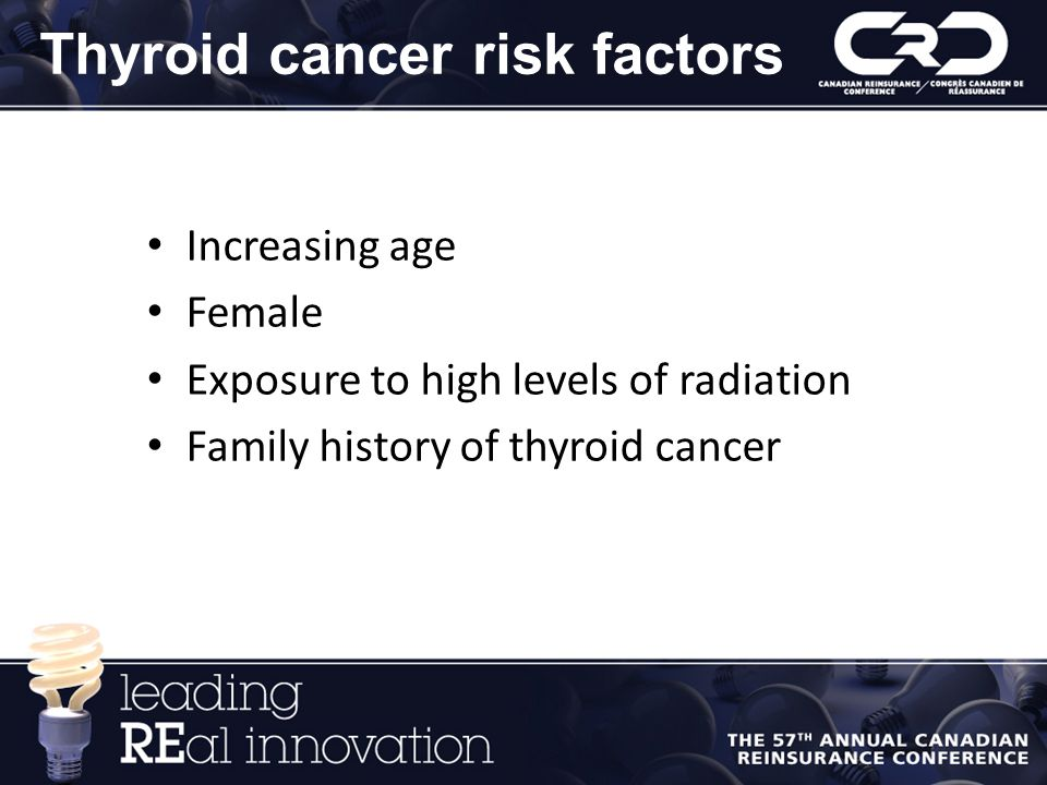 Thyroid cancer risk factors Increasing age Female Exposure to high levels of radiation Family history of thyroid cancer
