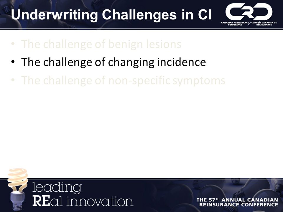Underwriting Challenges in CI The challenge of benign lesions The challenge of changing incidence The challenge of non-specific symptoms