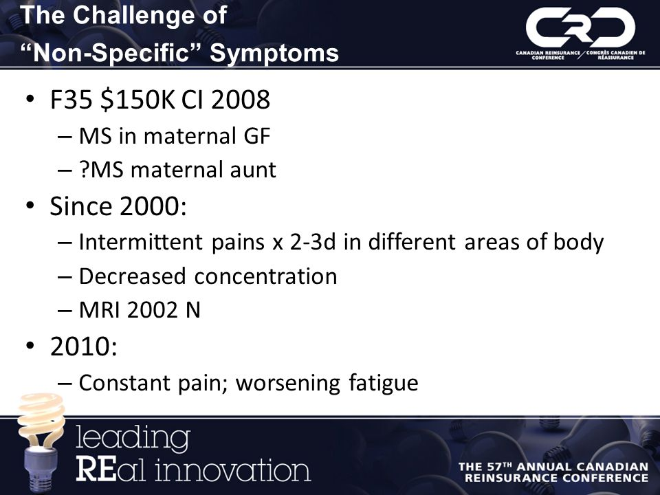 The Challenge of Non-Specific Symptoms F35 $150K CI 2008 – MS in maternal GF – ?MS maternal aunt Since 2000: – Intermittent pains x 2-3d in different areas of body – Decreased concentration – MRI 2002 N 2010: – Constant pain; worsening fatigue