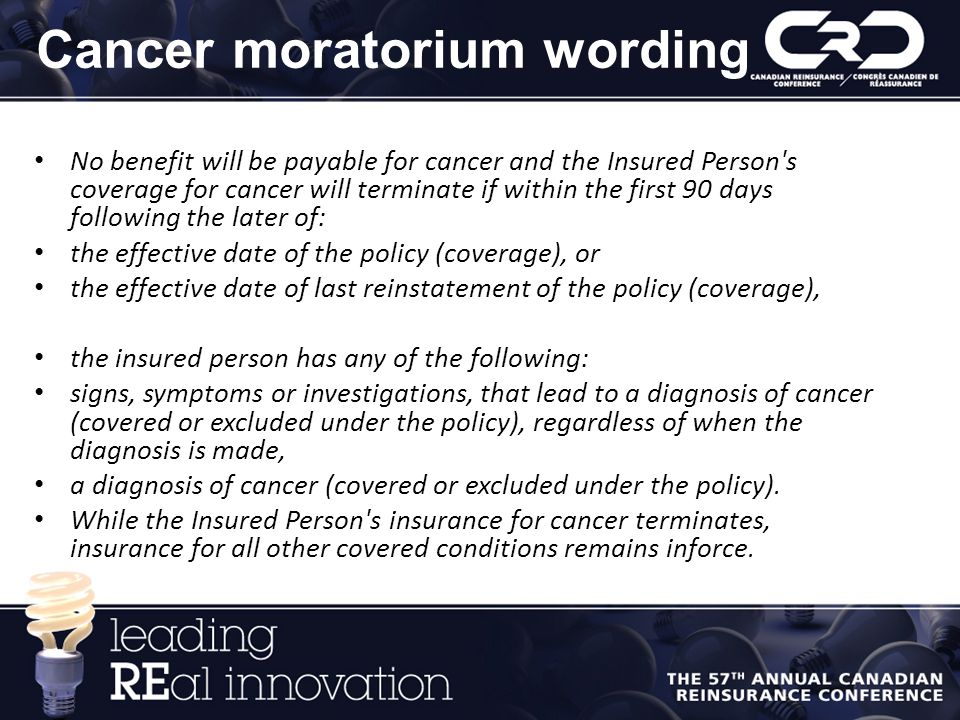 Cancer moratorium wording No benefit will be payable for cancer and the Insured Person s coverage for cancer will terminate if within the first 90 days following the later of: the effective date of the policy (coverage), or the effective date of last reinstatement of the policy (coverage), the insured person has any of the following: signs, symptoms or investigations, that lead to a diagnosis of cancer (covered or excluded under the policy), regardless of when the diagnosis is made, a diagnosis of cancer (covered or excluded under the policy).