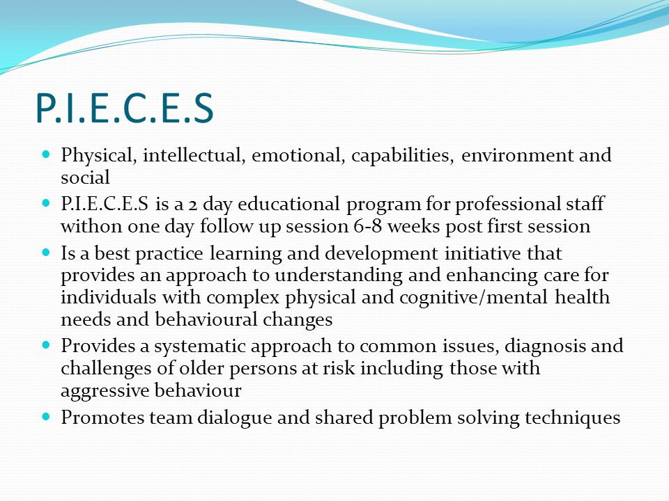 P.I.E.C.E.S Physical, intellectual, emotional, capabilities, environment and social P.I.E.C.E.S is a 2 day educational program for professional staff