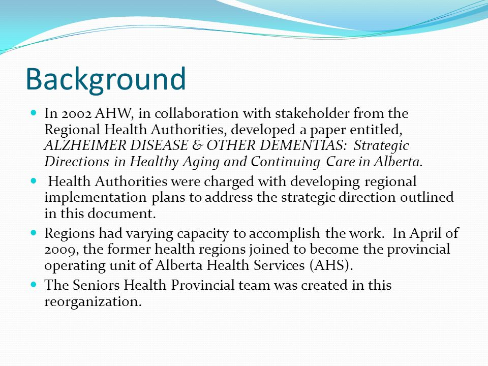 Background In 2002 AHW, in collaboration with stakeholder from the Regional Health Authorities, developed a paper entitled, ALZHEIMER DISEASE & OTHER