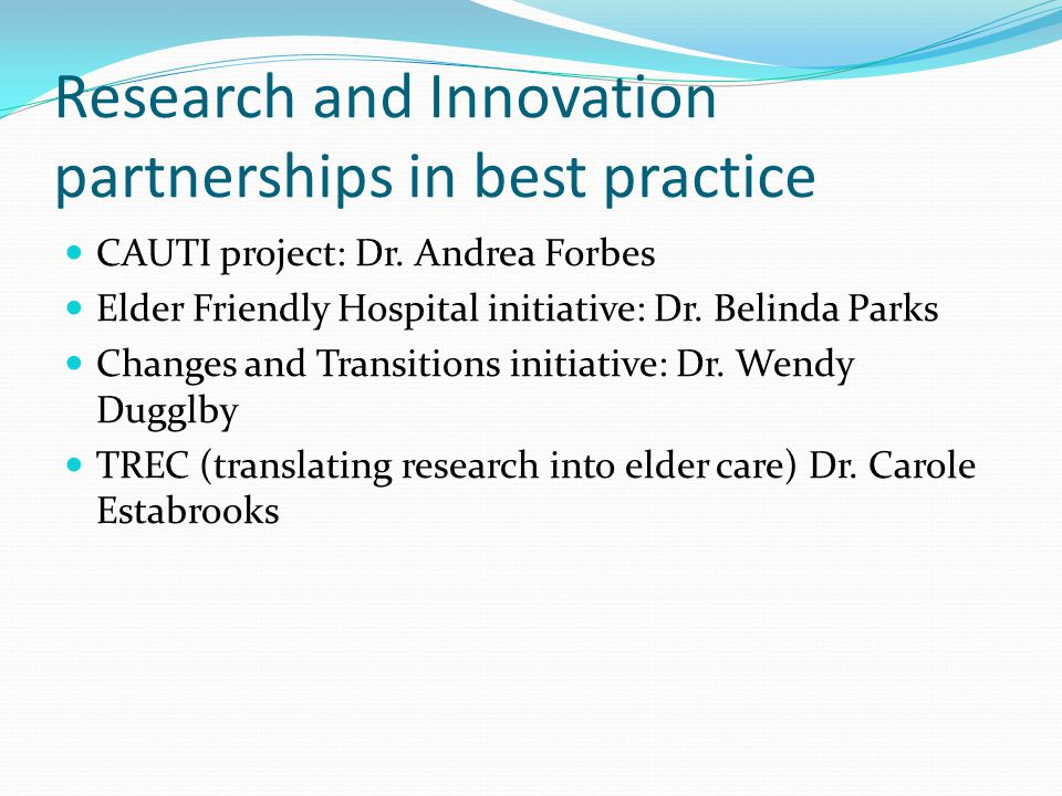 Research and Innovation partnerships in best practice CAUTI project: Dr. Andrea Forbes Elder Friendly Hospital initiative: Dr. Belinda Parks Changes a