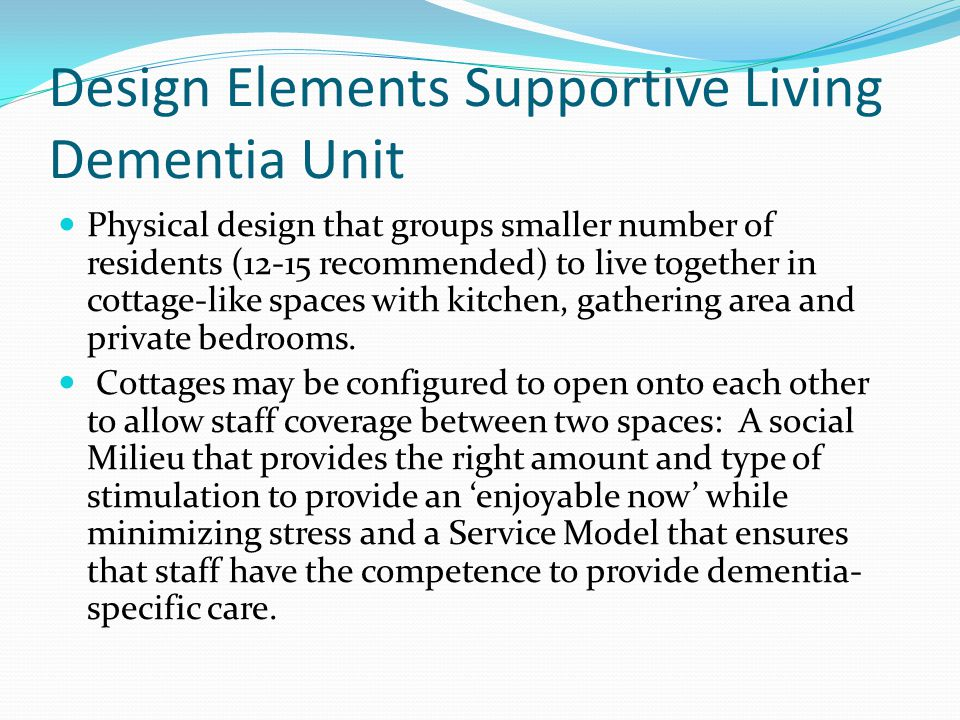 Design Elements Supportive Living Dementia Unit Physical design that groups smaller number of residents (12-15 recommended) to live together in cottag