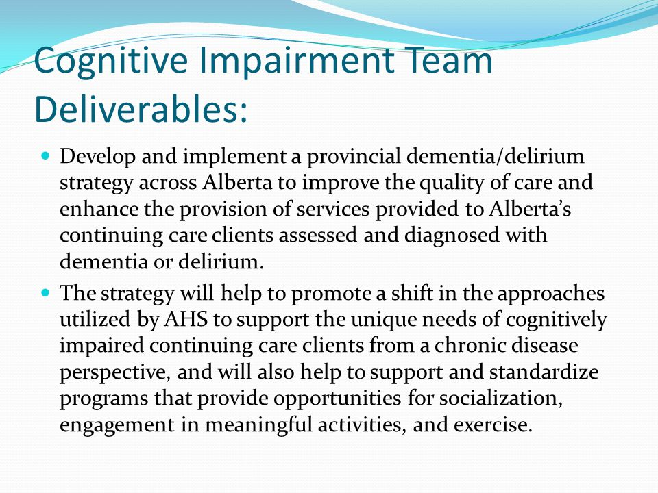 Cognitive Impairment Team Deliverables: Develop and implement a provincial dementia/delirium strategy across Alberta to improve the quality of care an