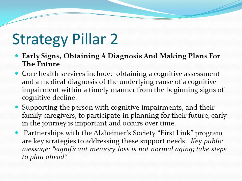 Strategy Pillar 2 Early Signs, Obtaining A Diagnosis And Making Plans For The Future. Core health services include: obtaining a cognitive assessment a