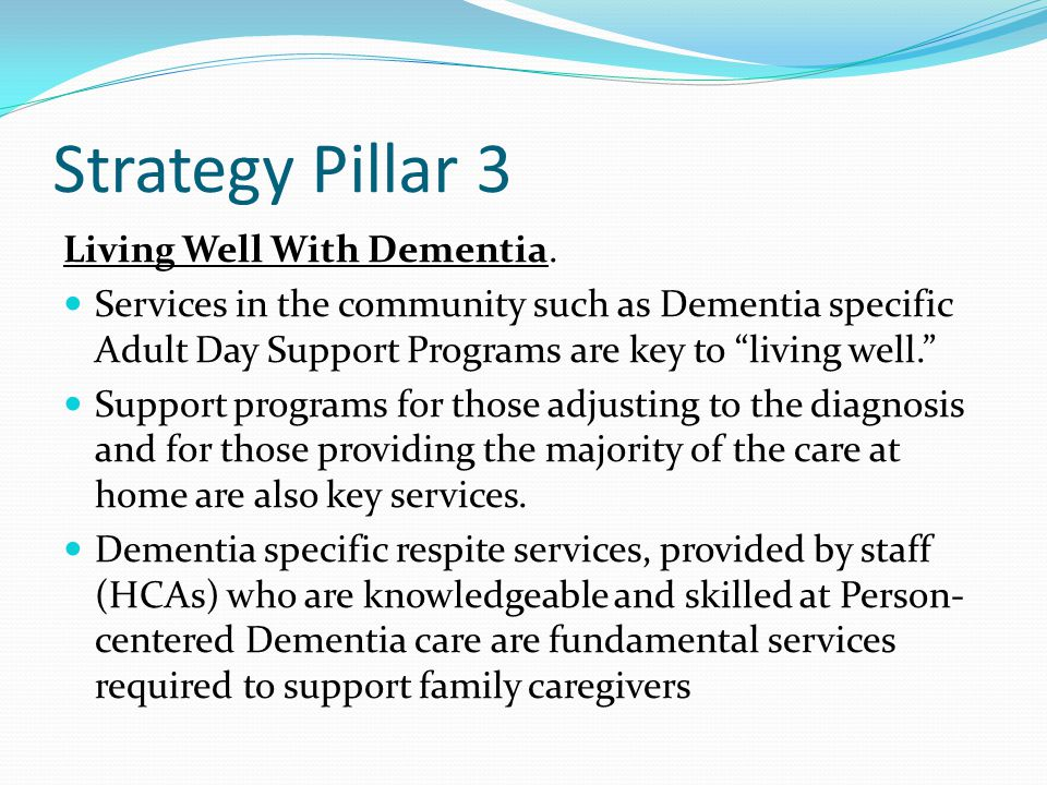 "Strategy Pillar 3 Living Well With Dementia. Services in the community such as Dementia specific Adult Day Support Programs are key to ""living well."""