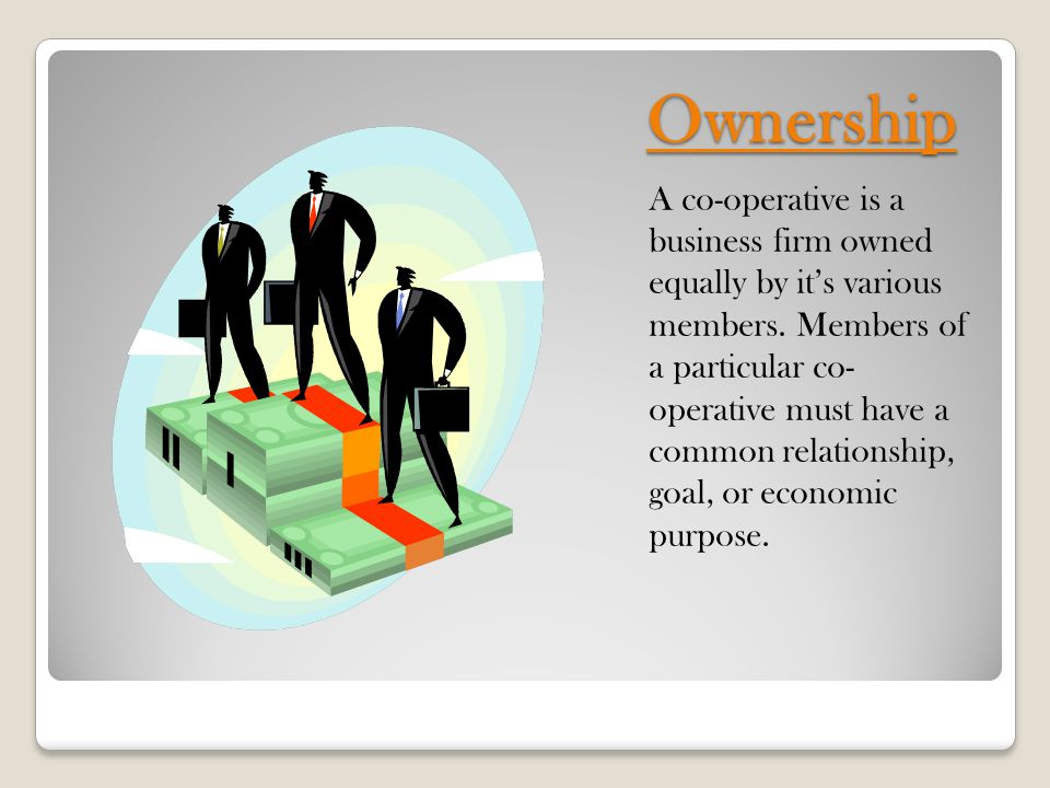 Ownership A co-operative is a business firm owned equally by it's various members.
