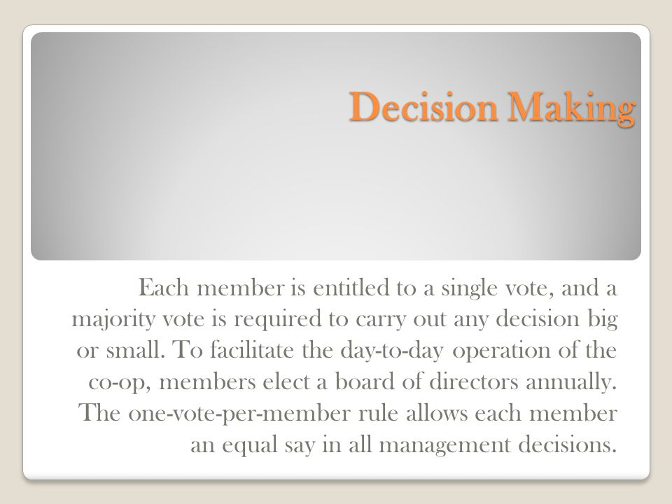 Decision Making Each member is entitled to a single vote, and a majority vote is required to carry out any decision big or small.