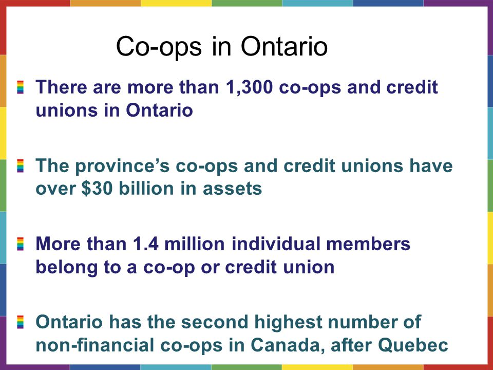 Co-ops in Ontario There are more than 1,300 co-ops and credit unions in Ontario The province's co-ops and credit unions have over $30 billion in assets More than 1.4 million individual members belong to a co-op or credit union Ontario has the second highest number of non-financial co-ops in Canada, after Quebec