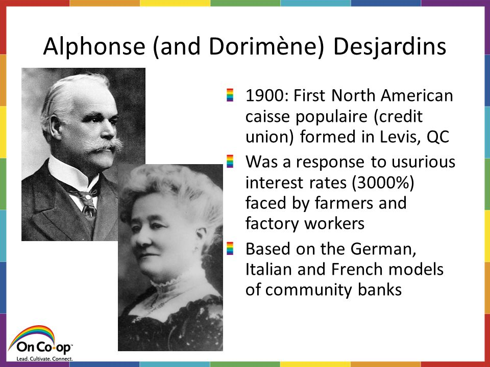 Alphonse (and Dorimène) Desjardins 1900: First North American caisse populaire (credit union) formed in Levis, QC Was a response to usurious interest rates (3000%) faced by farmers and factory workers Based on the German, Italian and French models of community banks