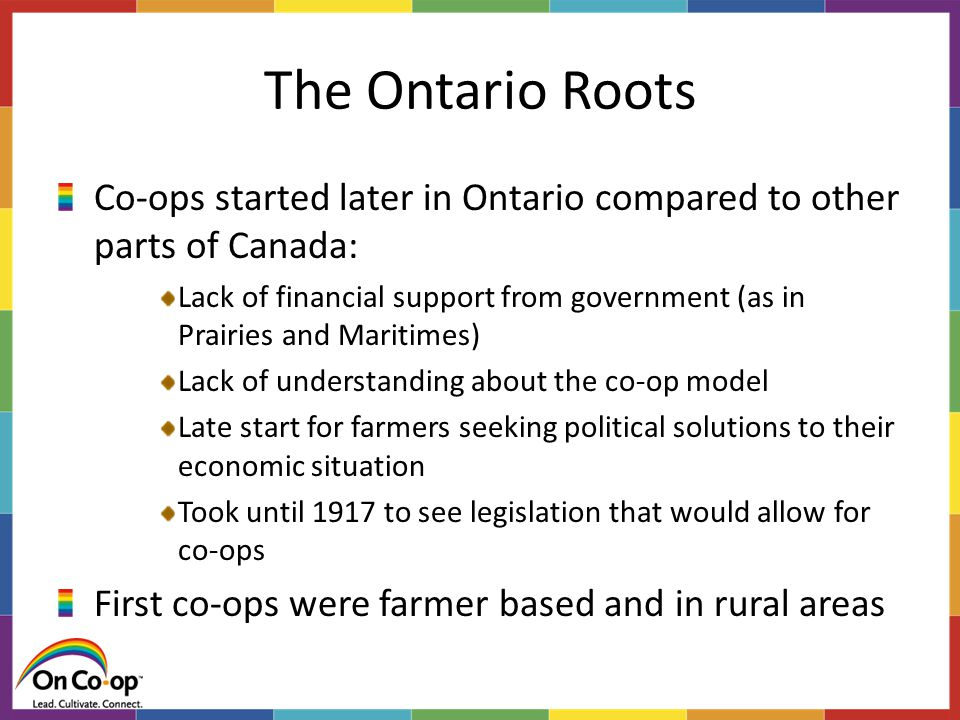 The Ontario Roots Co-ops started later in Ontario compared to other parts of Canada: Lack of financial support from government (as in Prairies and Maritimes) Lack of understanding about the co-op model Late start for farmers seeking political solutions to their economic situation Took until 1917 to see legislation that would allow for co-ops First co-ops were farmer based and in rural areas