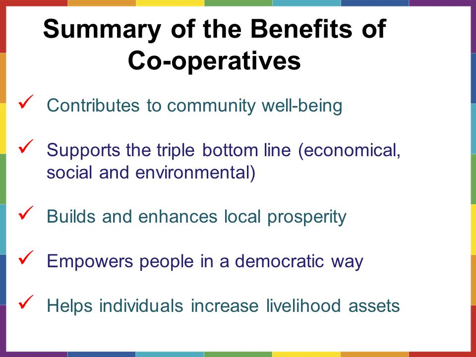 Summary of the Benefits of Co-operatives Contributes to community well-being Supports the triple bottom line (economical, social and environmental) Builds and enhances local prosperity Empowers people in a democratic way Helps individuals increase livelihood assets