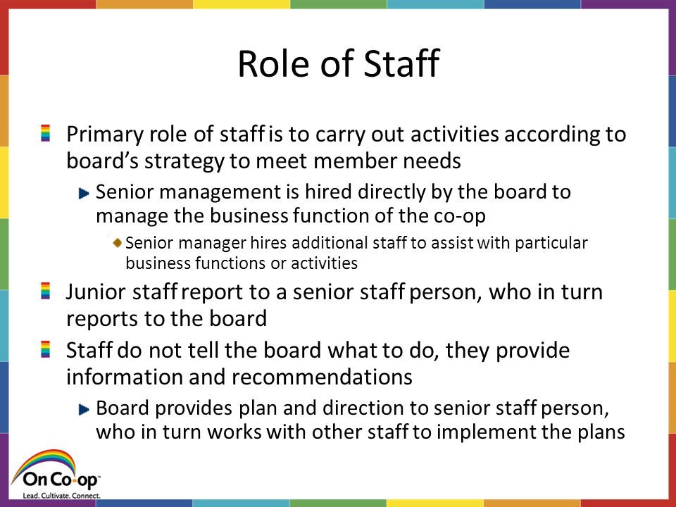 Role of Staff Primary role of staff is to carry out activities according to board's strategy to meet member needs Senior management is hired directly by the board to manage the business function of the co-op Senior manager hires additional staff to assist with particular business functions or activities Junior staff report to a senior staff person, who in turn reports to the board Staff do not tell the board what to do, they provide information and recommendations Board provides plan and direction to senior staff person, who in turn works with other staff to implement the plans