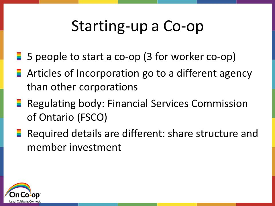 Starting-up a Co-op 5 people to start a co-op (3 for worker co-op) Articles of Incorporation go to a different agency than other corporations Regulating body: Financial Services Commission of Ontario (FSCO) Required details are different: share structure and member investment