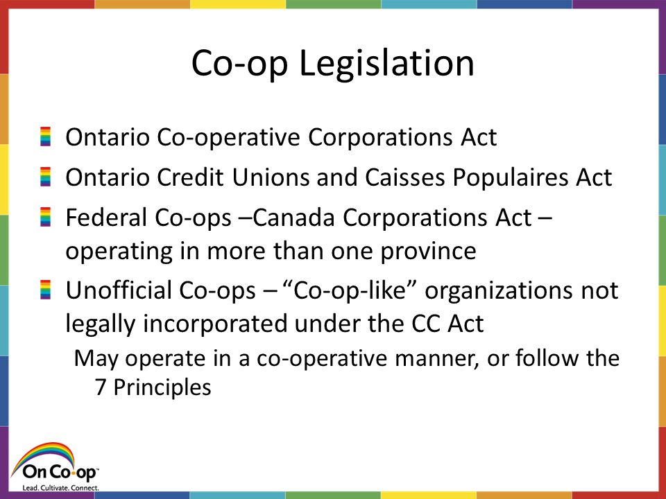 Co-op Legislation Ontario Co-operative Corporations Act Ontario Credit Unions and Caisses Populaires Act Federal Co-ops –Canada Corporations Act – operating in more than one province Unofficial Co-ops – Co-op-like organizations not legally incorporated under the CC Act May operate in a co-operative manner, or follow the 7 Principles