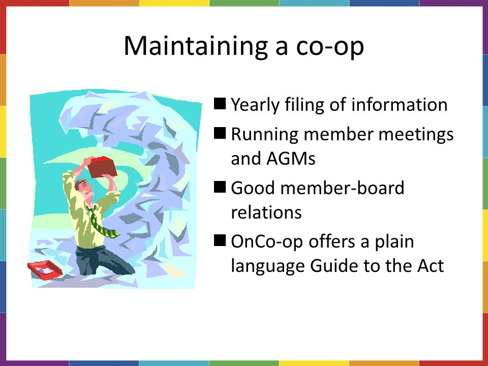Maintaining a co-op Yearly filing of information Running member meetings and AGMs Good member-board relations OnCo-op offers a plain language Guide to the Act